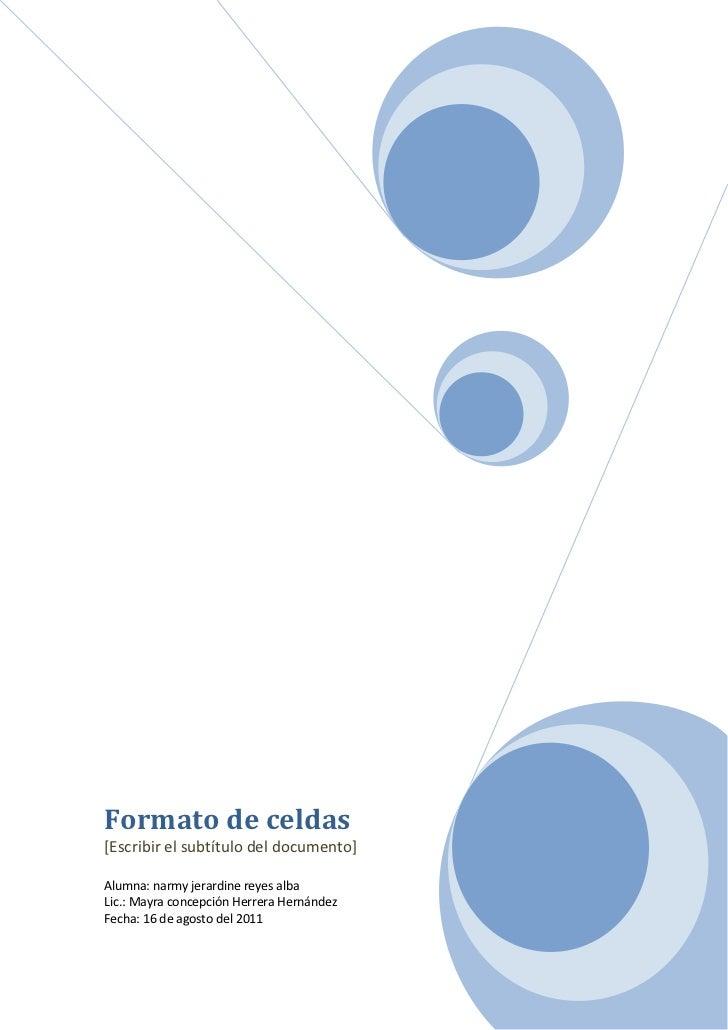Formato de celdas [Escribir el subtítulo del documento]Alumna: narmy jerardine reyes alba    Lic.: Mayra concepción Herrer...
