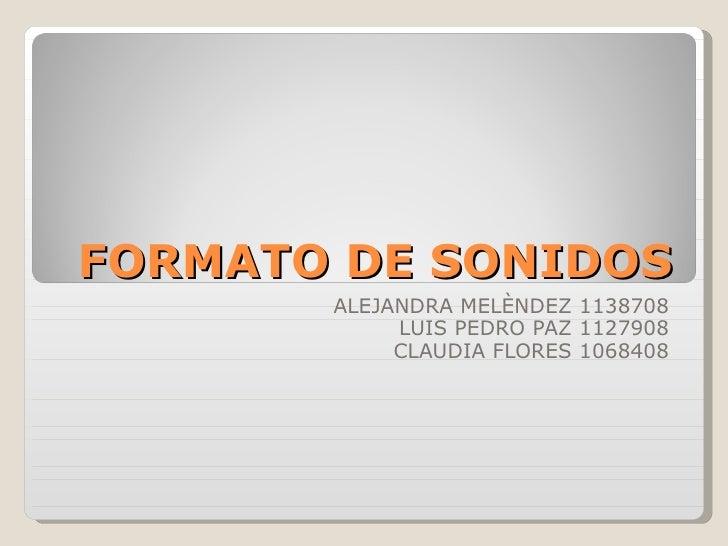 FORMATO DE SONIDOS ALEJANDRA MELÈNDEZ 1138708 LUIS PEDRO PAZ 1127908 CLAUDIA FLORES 1068408