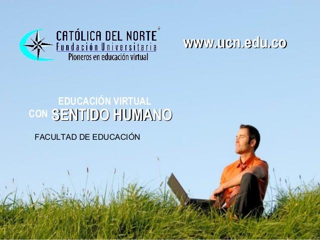 www.ucn.edu.co                        www.ucn.edu.co    EDUCACIÓN VIRTUALCON SENTIDO HUMANOFACULTAD DE EDUCACIÓN