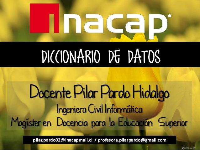DICCIONARIO DE DATOS Docente Pilar Pardo Hidalgo Ingeniera Civil Informática Magíster en Docencia para la Educación Superi...