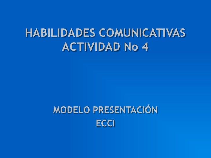 HABILIDADES COMUNICATIVAS ACTIVIDAD No 4<br />MODELO PRESENTACIÓN<br />ECCI<br />