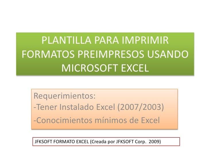 PLANTILLA PARA IMPRIMIR FORMATOS PREIMPRESOS USANDO MICROSOFT EXCEL<br />Requerimientos:-Tener Instalado Excel (2007/2003-...