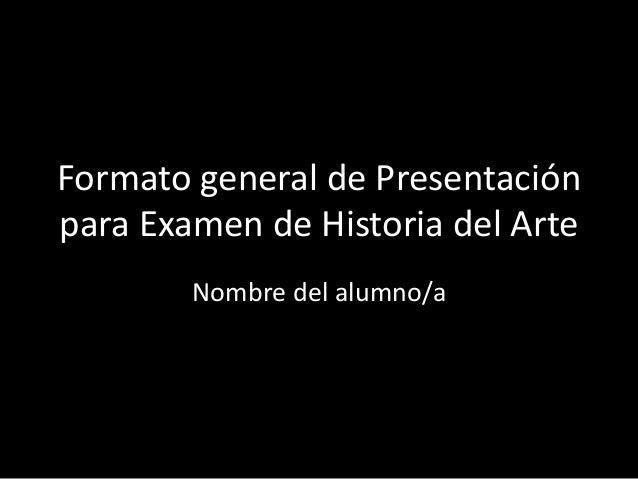 Formato general de Presentación para Examen de Historia del Arte Nombre del alumno/a