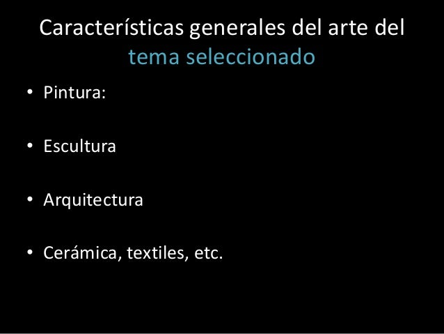 Características generales del arte del tema seleccionado • Pintura: • Escultura  • Arquitectura • Cerámica, textiles, etc.