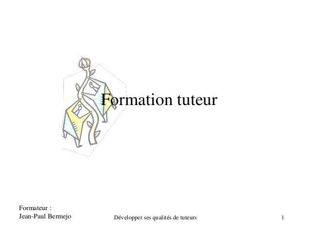Formation tuteur Formateur : Jean-Paul Bermejo 1Développer ses qualités de tuteurs