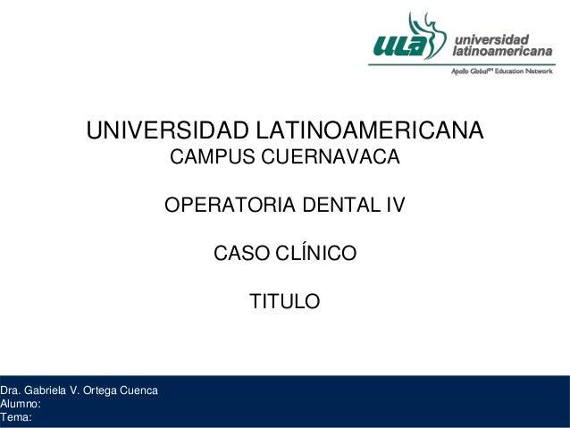 Dra. Gabriela V. Ortega Cuenca Alumno: Tema: UNIVERSIDAD LATINOAMERICANA CAMPUS CUERNAVACA OPERATORIA DENTAL IV CASO CLÍNI...