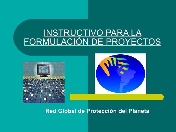 INSTRUCTIVO PARA LA FORMULACIÓN DE PROYECTOS Red Global de Protección del Planeta