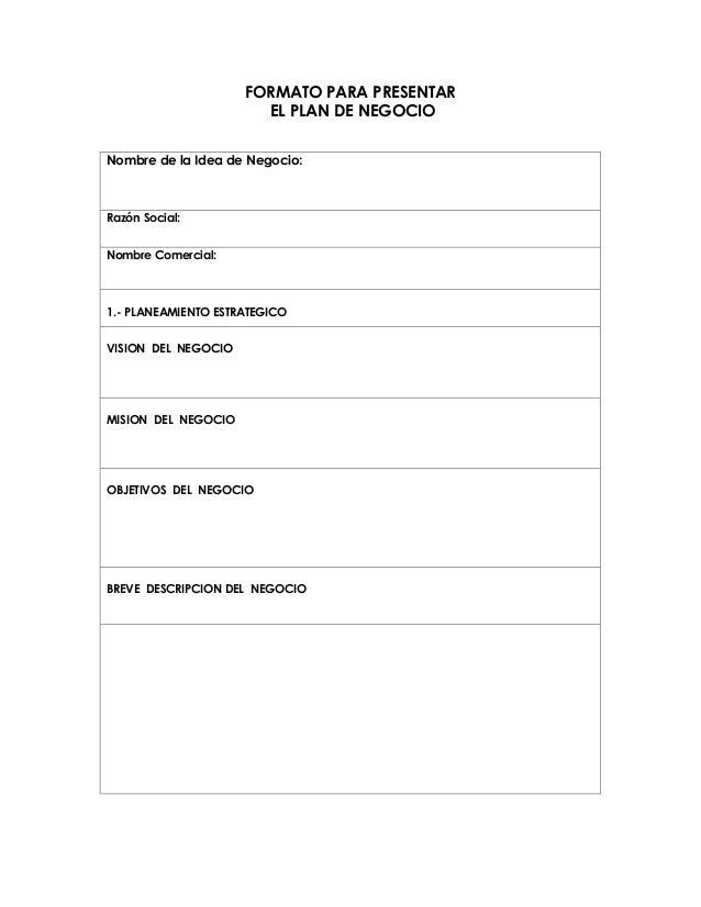 FORMATO PARA PRESENTAR EL PLAN DE NEGOCIO Nombre de la Idea de Negocio:  Razón Social: Nombre Comercial:  1.- PLANEAMIENTO...