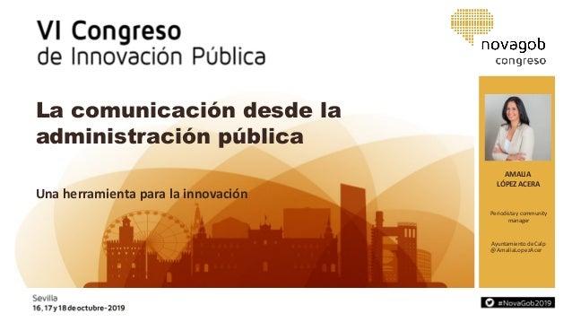 AMALIA LÓPEZ ACERA @AmaliaLopezAcer La comunicación desde la administración pública Una herramienta para la innovación Per...