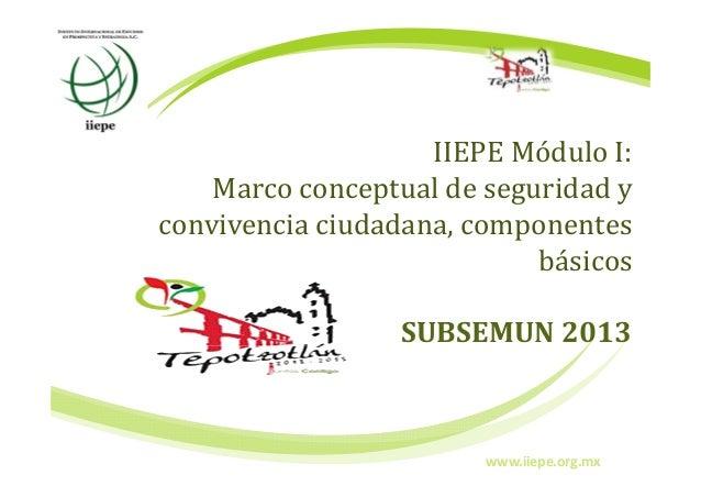 IIEPE Módulo I:Marco conceptual de seguridad yconvivencia ciudadana, componentesbásicosSUBSEMUN 2013www.iiepe.org.mx