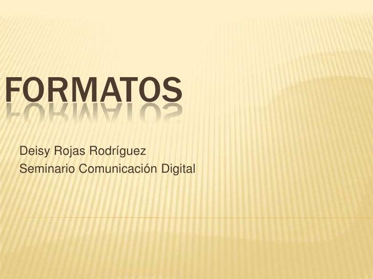 FORMATOS<br />Deisy Rojas Rodríguez <br />Seminario Comunicación Digital<br />