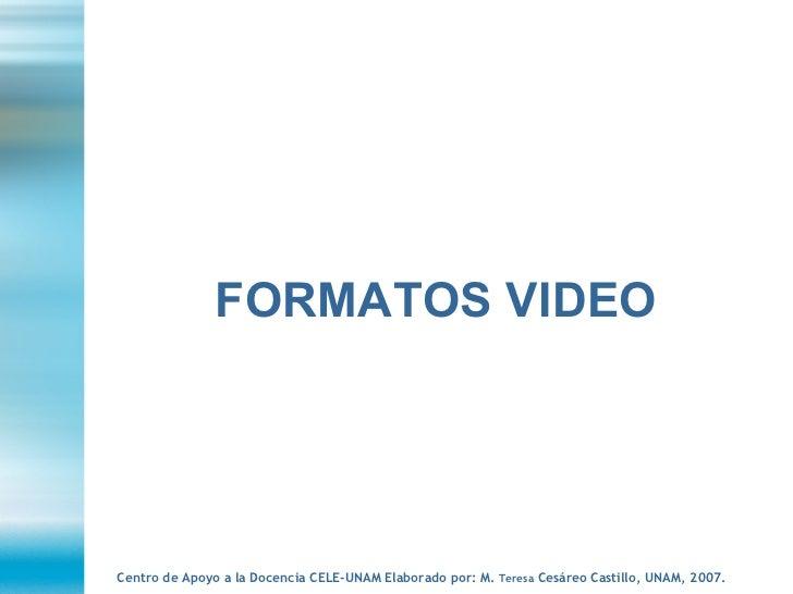 FORMATOS VIDEO Centro de Apoyo a la Docencia CELE-UNAM Elaborado por: M.  Teresa  Cesáreo Castillo, UNAM, 2007.