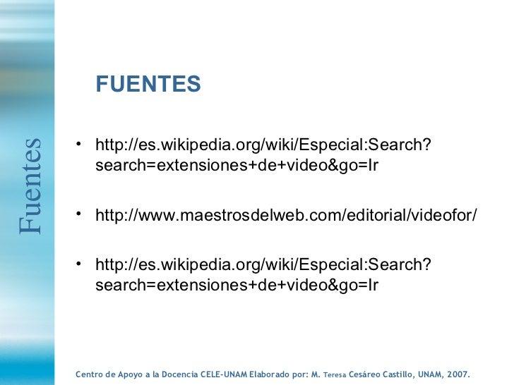 <ul><li>FUENTES </li></ul><ul><li>http://es.wikipedia.org/wiki/Especial:Search?search=extensiones+de+video&go=Ir </li></ul...