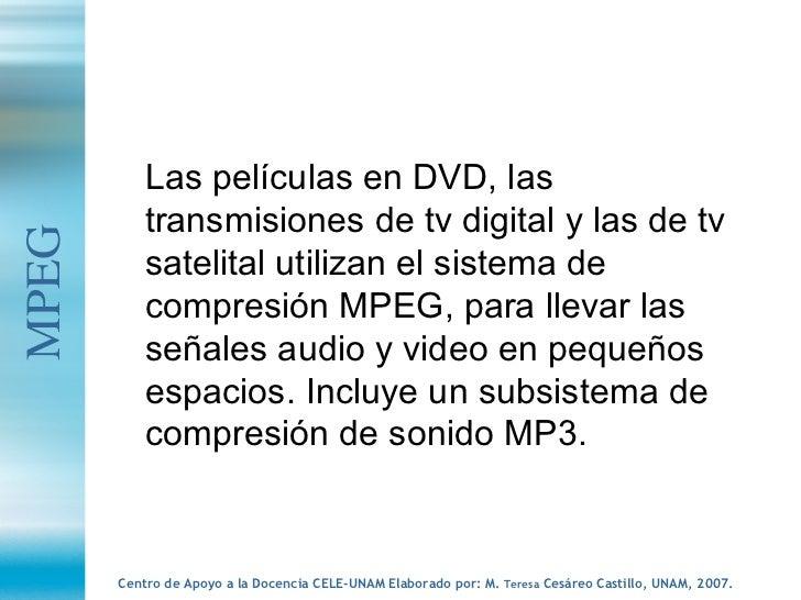 <ul><li>Las películas en DVD, las transmisiones de tv digital y las de tv satelital utilizan el sistema de compresión MPEG...