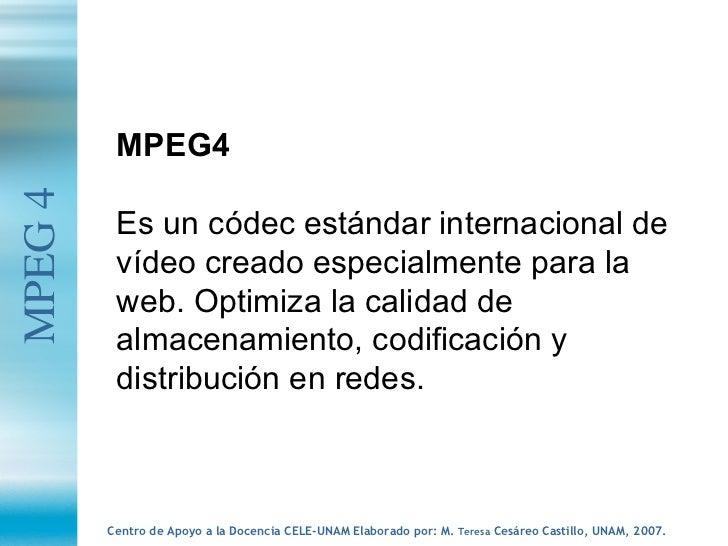 MPEG 4 MPEG4 Es un códec estándar internacional de vídeo creado especialmente para la web. Optimiza la calidad de almacena...