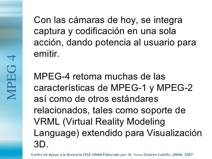MPEG 4 Con las cámaras de hoy, se integra captura y codificación en una sola acción, dando potencia al usuario para emitir...