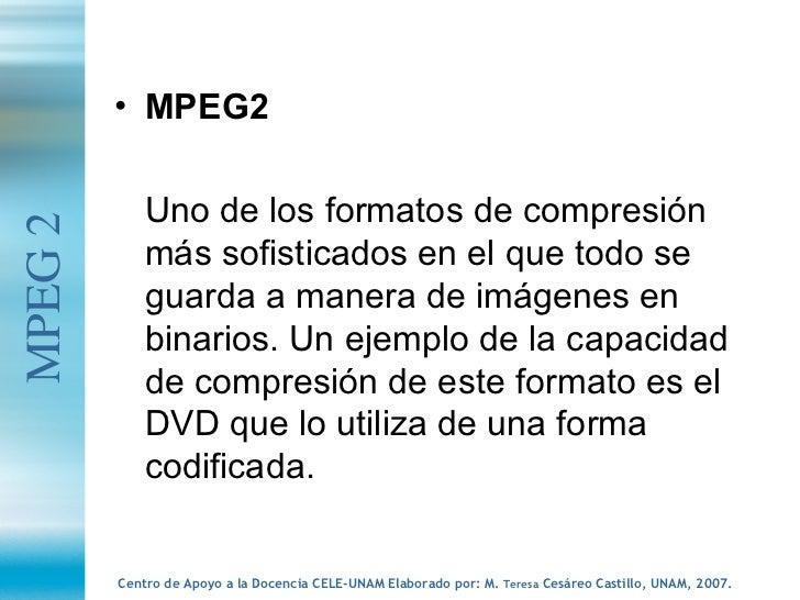 <ul><li>MPEG2 </li></ul><ul><li>Uno de los formatos de compresión más sofisticados en el que todo se guarda a manera de im...