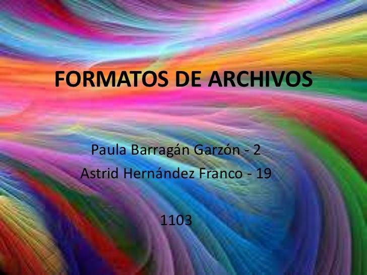 FORMATOS DE ARCHIVOS   Paula Barragán Garzón - 2  Astrid Hernández Franco - 19             1103