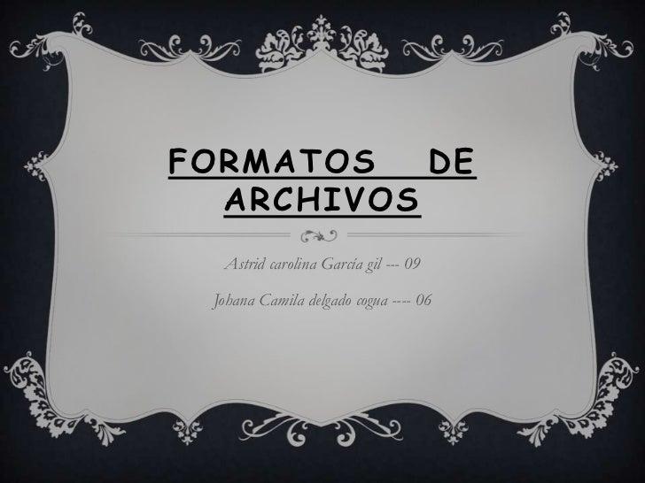 FORMATOS   DE  ARCHIVOS  Astrid carolina García gil --- 09 Johana Camila delgado cogua ---- 06