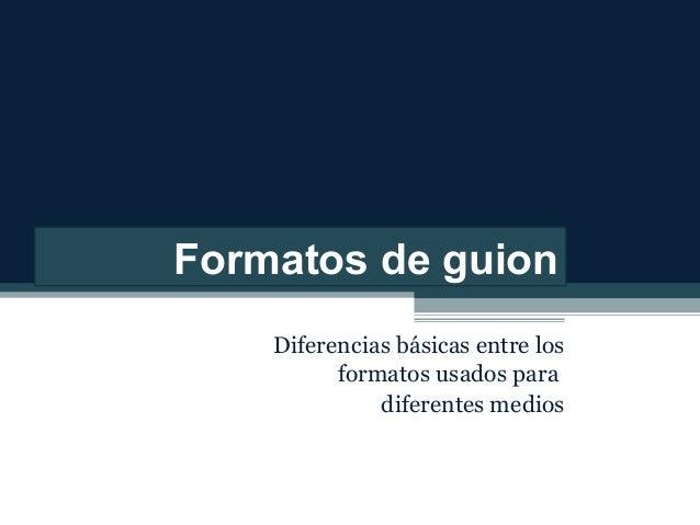 Formatos de guion Diferencias básicas entre los formatos usados para diferentes medios