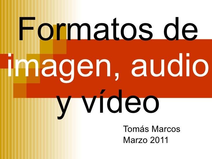Formatos de  imagen,   audio  y vídeo Tomás Marcos Marzo 2011