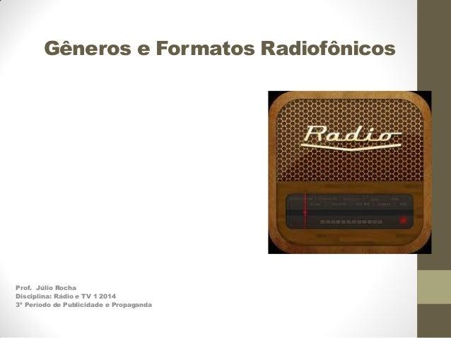 Gêneros e Formatos Radiofônicos  Prof. Júlio Rocha Disciplina: Rádio e TV 1 2014 3º Período de Publicidade e Propaganda