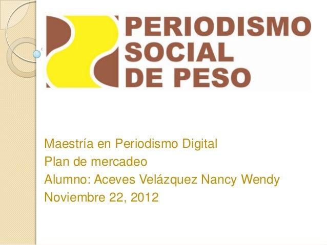 Maestría en Periodismo DigitalPlan de mercadeoAlumno: Aceves Velázquez Nancy WendyNoviembre 22, 2012