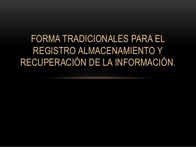 FORMA TRADICIONALES PARA EL  REGISTRO ALMACENAMIENTO Y  RECUPERACIÓN DE LA INFORMACIÓN.