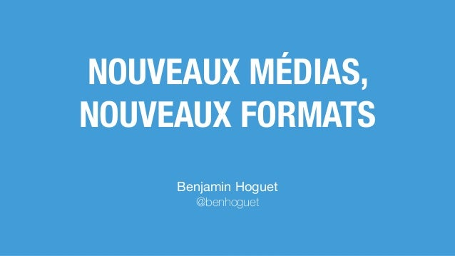 NOUVEAUX MÉDIAS, NOUVEAUX FORMATS Benjamin Hoguet  @benhoguet