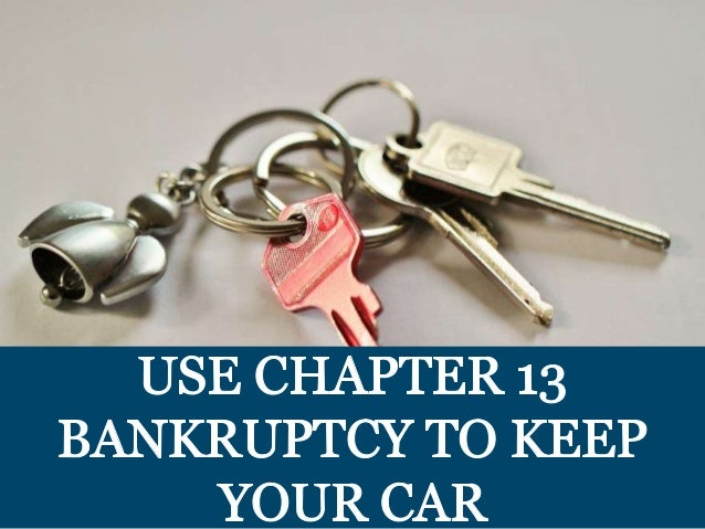 .   USE CHAPTER 13  BANKRUPTCY TO KEEP YOUR CAR