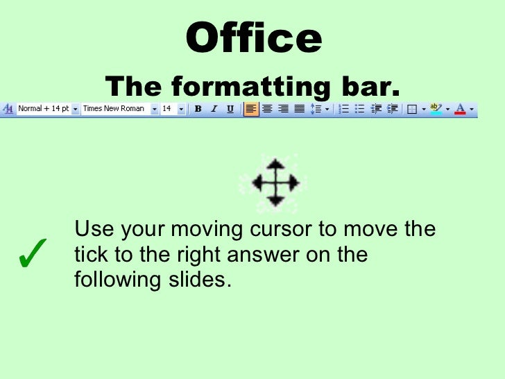 Office The formatting bar. Use your moving cursor to move the tick to the right answer on the following slides.