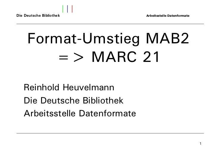 Die Deutsche Bibliothek         Arbeitsstelle Datenformate     Format-Umstieg MAB2        => MARC 21   Reinhold Heuvelmann...