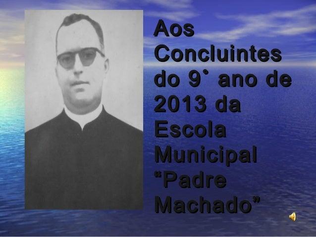 """Aos Concluintes do 9˚ ano de 2013 da Escola Municipal """"Padre Machado"""""""