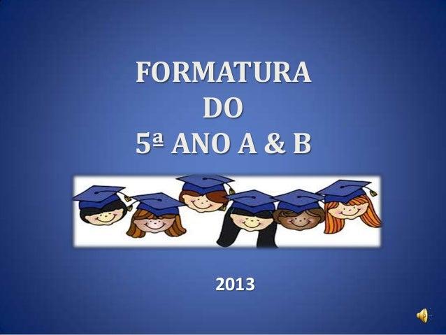 FORMATURA DO 5ª ANO A & B  2013