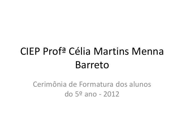 CIEP Profª Célia Martins Menna            Barreto  Cerimônia de Formatura dos alunos          do 5º ano - 2012