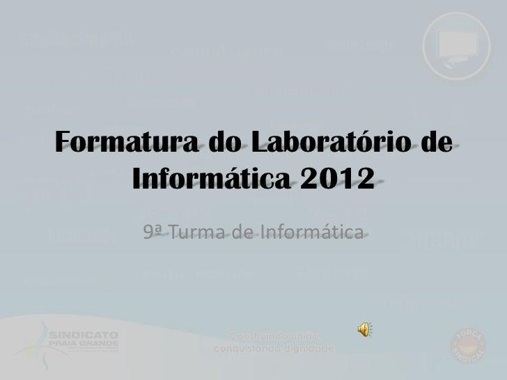 Formatura do Laboratório de    Informática 2012     9ª Turma de Informática