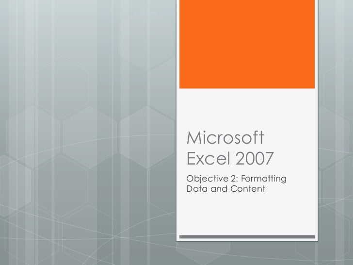 MicrosoftExcel 2007Objective 2: FormattingData and Content