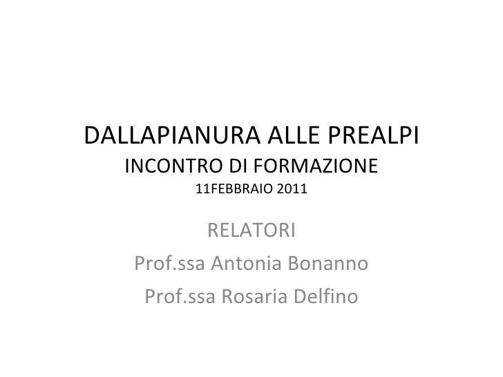 DALLAPIANURA ALLE PREALPI INCONTRO DI FORMAZIONE 11FEBBRAIO 2011 RELATORI Prof.ssa Antonia Bonanno Prof.ssa Rosaria Delfino