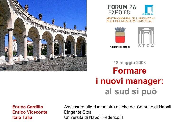 12 maggio 2008 Formare i nuovi manager:   al sud si può Enrico Cardillo Assessore alle risorse strategiche del Comune di N...
