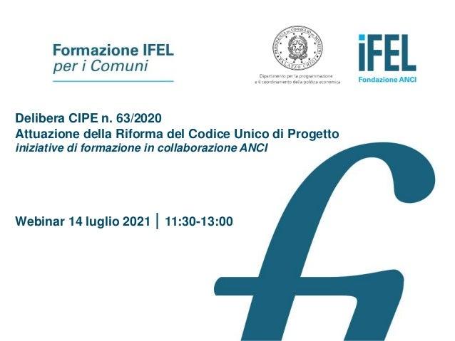 Delibera CIPE n. 63/2020 Attuazione della Riforma del Codice Unico di Progetto iniziative di formazione in collaborazione ...