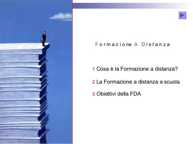 F o r m a z i o ne A D i s t a n z a  1 Cosa è la Formazione a distanza? 2 La Formazione a distanza a scuola 3 Obiettivi d...