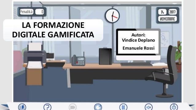 LA FORMAZIONE DIGITALE GAMIFICATA Autori: Vindice Deplano Emanuele Rossi