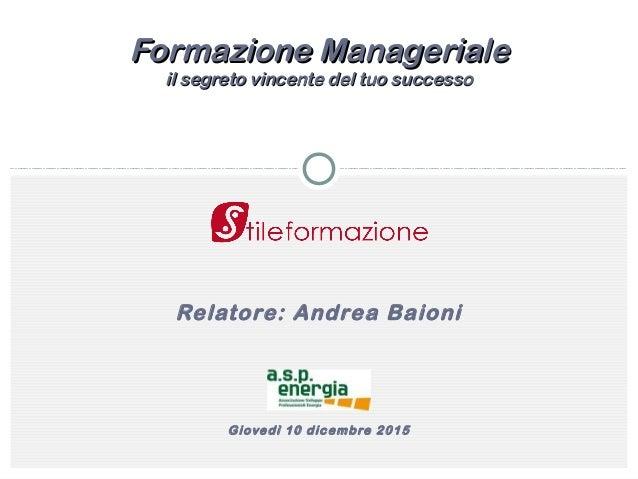 Relatore: Andrea Baioni Giovedì 10 dicembre 2015 Formazione ManagerialeFormazione Manageriale il segreto vincente del tuo ...