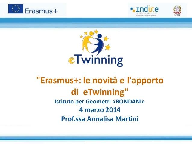 """""""Erasmus+: le novità e l'apporto di eTwinning"""" Istituto per Geometri «RONDANI»  4 marzo 2014 Prof.ssa Annalisa Martini"""