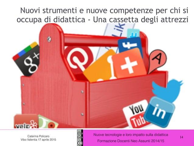 14 Nuove tecnologie e loro impatto sulla didattica Formazione Docenti Neo Assunti 2014/15 Caterina Policaro Vibo Valentia ...