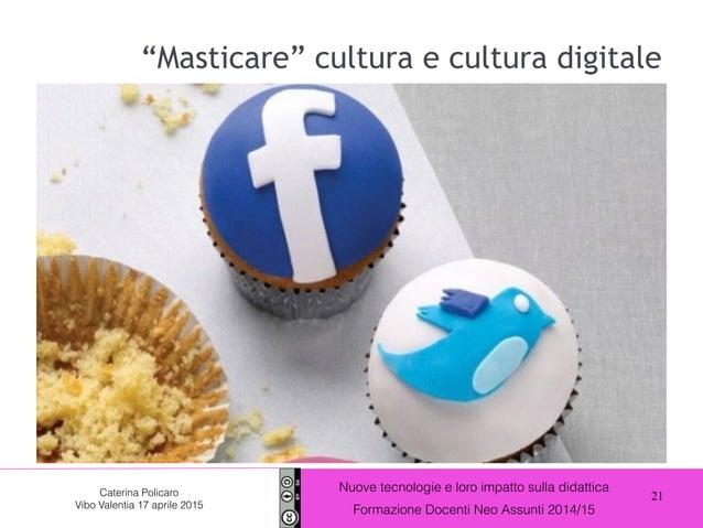 21 Nuove tecnologie e loro impatto sulla didattica Formazione Docenti Neo Assunti 2014/15 Caterina Policaro Vibo Valentia ...