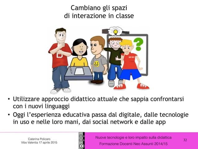 32 Nuove tecnologie e loro impatto sulla didattica Formazione Docenti Neo Assunti 2014/15 Caterina Policaro Vibo Valentia ...