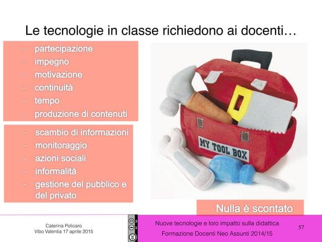 57 Nuove tecnologie e loro impatto sulla didattica Formazione Docenti Neo Assunti 2014/15 Caterina Policaro Vibo Valentia ...