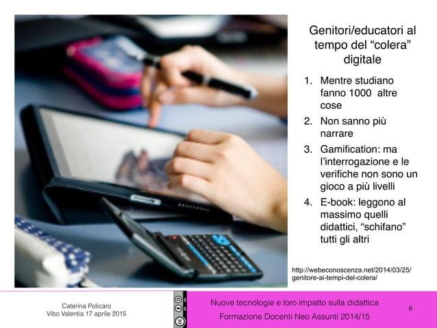 6 Nuove tecnologie e loro impatto sulla didattica Formazione Docenti Neo Assunti 2014/15 Caterina Policaro Vibo Valentia 1...