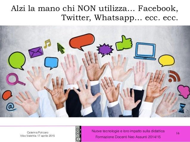 16 Nuove tecnologie e loro impatto sulla didattica Formazione Docenti Neo Assunti 2014/15 Caterina Policaro Vibo Valentia ...